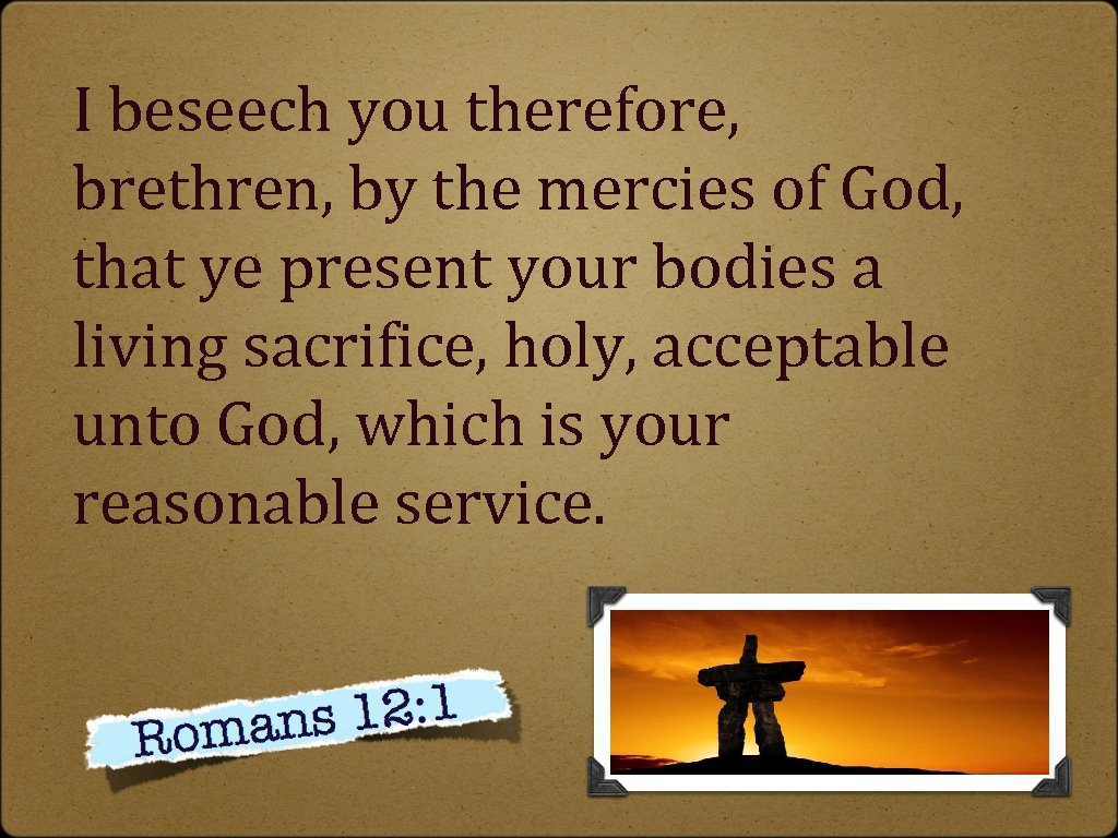I beseech you therefore, brethren, by the mercies of God, that ye present your