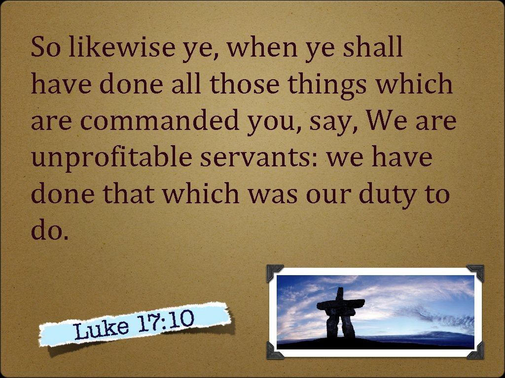 So likewise ye, when ye shall have done all those things which are commanded