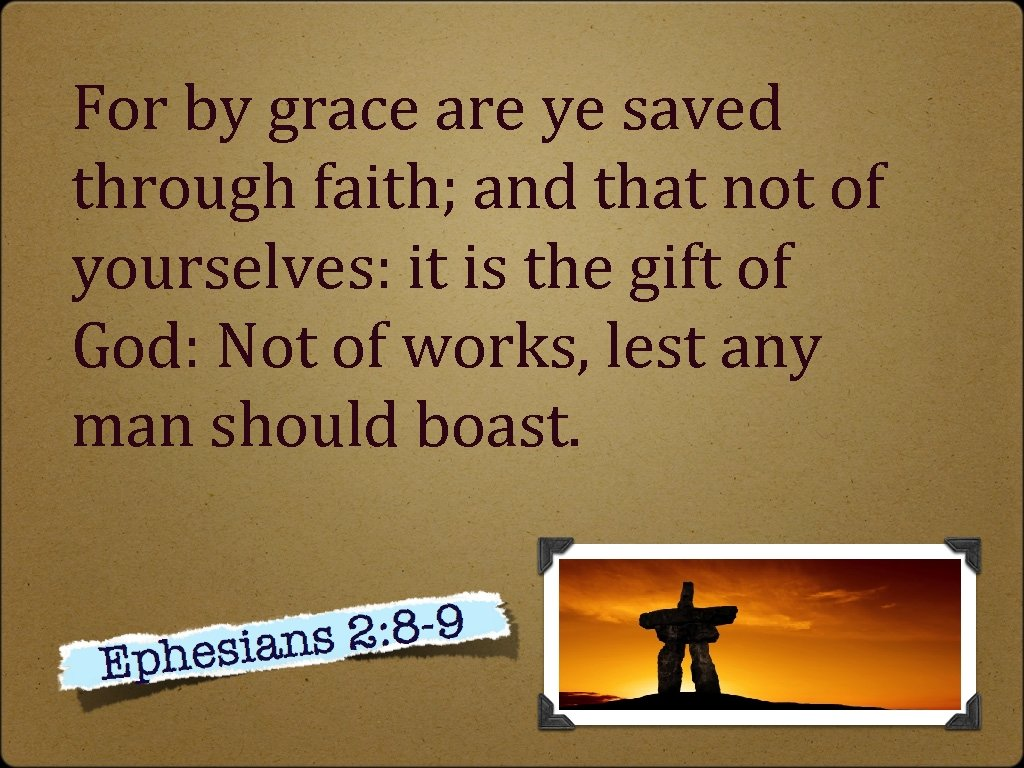 For by grace are ye saved through faith; and that not of yourselves: it