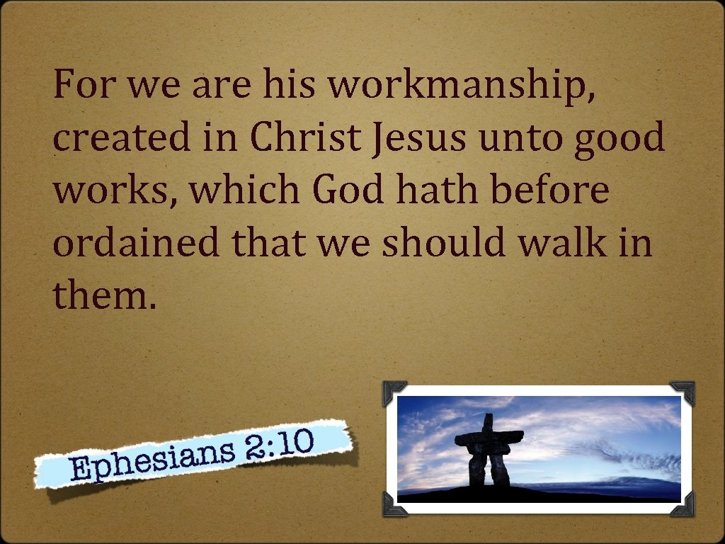 For we are his workmanship, created in Christ Jesus unto good works, which God
