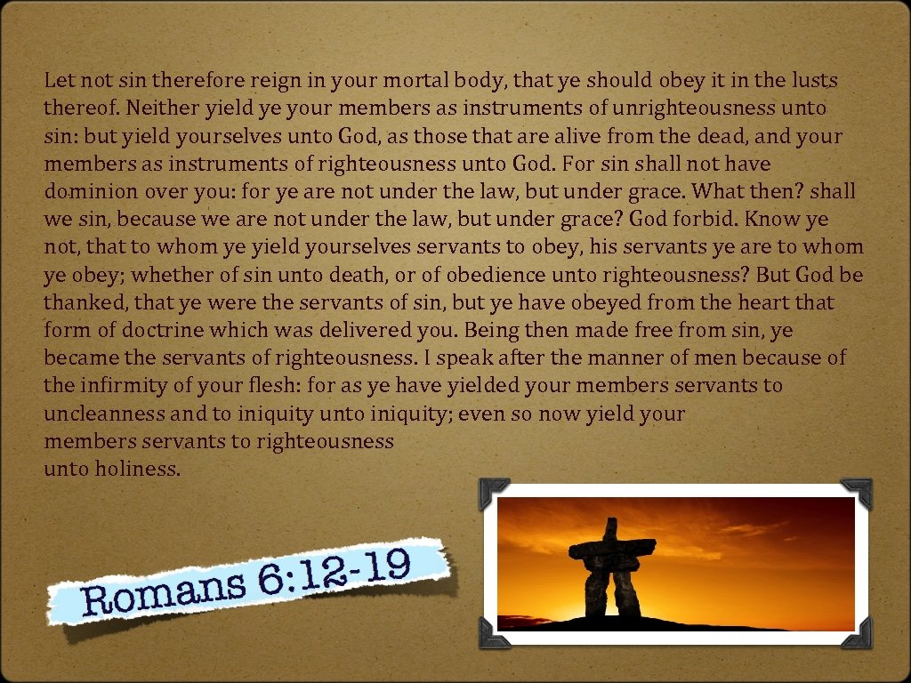 Let not sin therefore reign in your mortal body, that ye should obey it