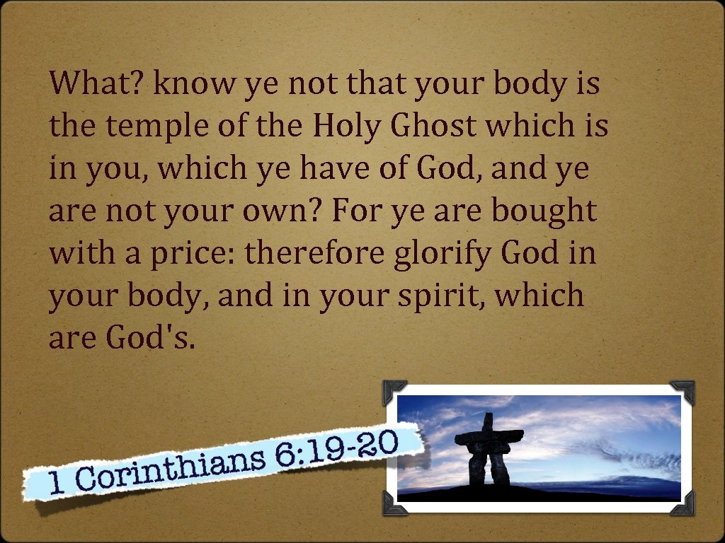 What? know ye not that your body is the temple of the Holy Ghost