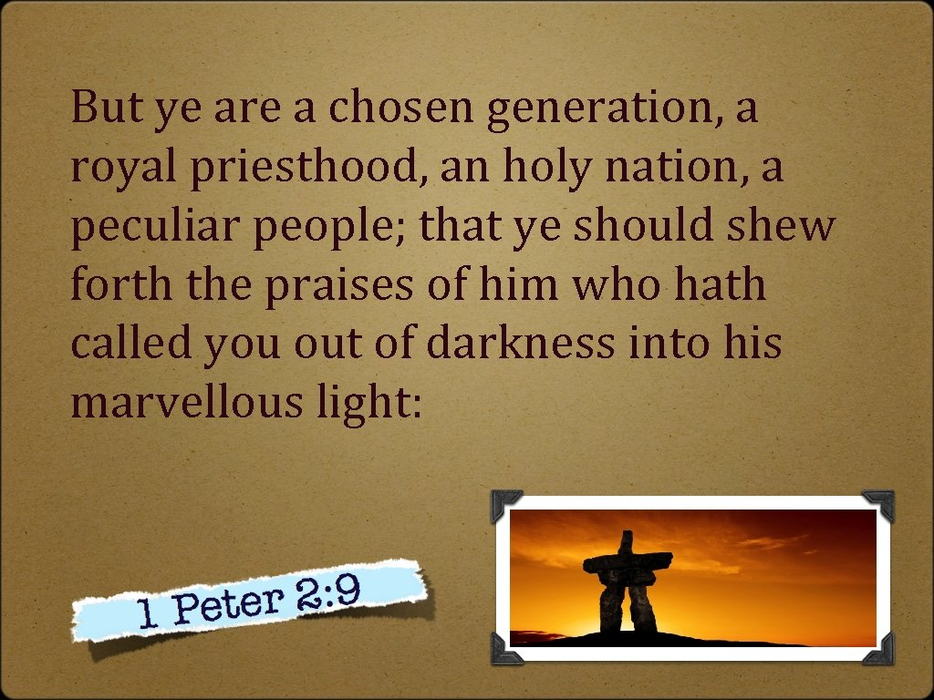 But ye are a chosen generation, a royal priesthood, an holy nation, a peculiar