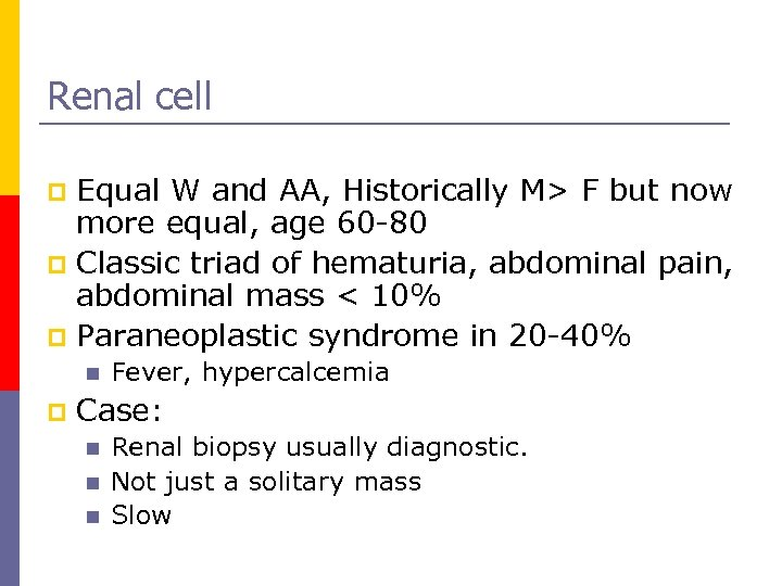 Renal cell Equal W and AA, Historically M> F but now more equal, age