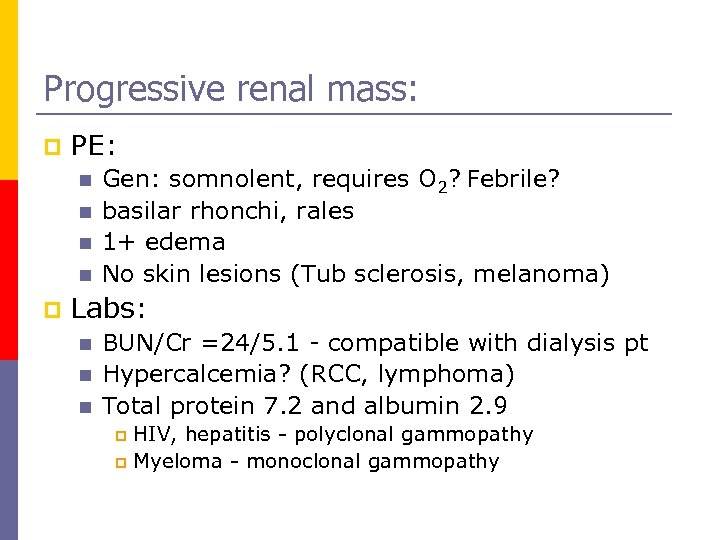 Progressive renal mass: p PE: n n p Gen: somnolent, requires O 2? Febrile?