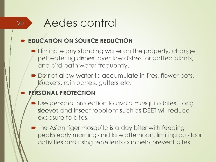 20 Aedes control EDUCATION ON SOURCE REDUCTION Eliminate any standing water on the property,
