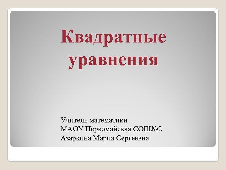 Квадратные уравнения Учитель математики МАОУ Первомайская СОШ№ 2 Азаркина Мария Сергеевна