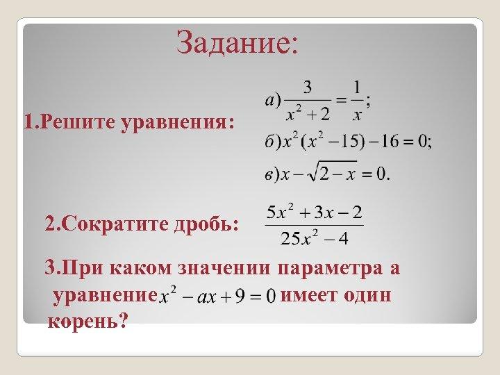 Задание: 1. Решите уравнения: 2. Сократите дробь: 3. При каком значении параметра a уравнение