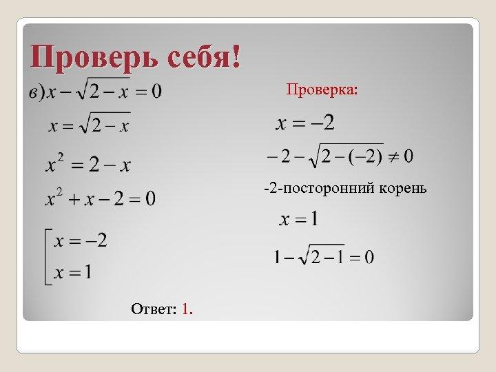 Проверь себя! Проверка: -2 -посторонний корень Ответ: 1.