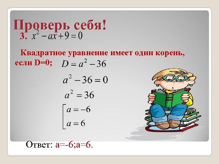 Проверь себя! 3. Квадратное уравнение имеет один корень, если D=0; Ответ: а=-6; а=6.