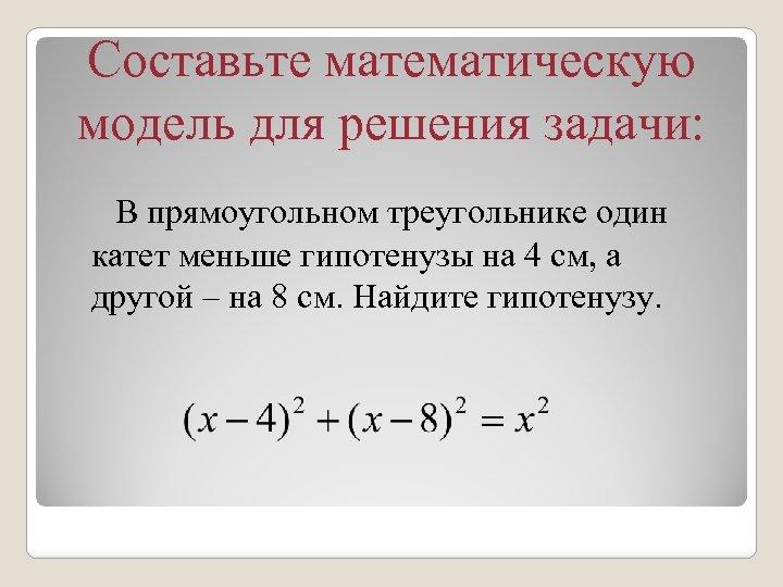 Составьте математическую модель для решения задачи: В прямоугольном треугольнике один катет меньше гипотенузы на