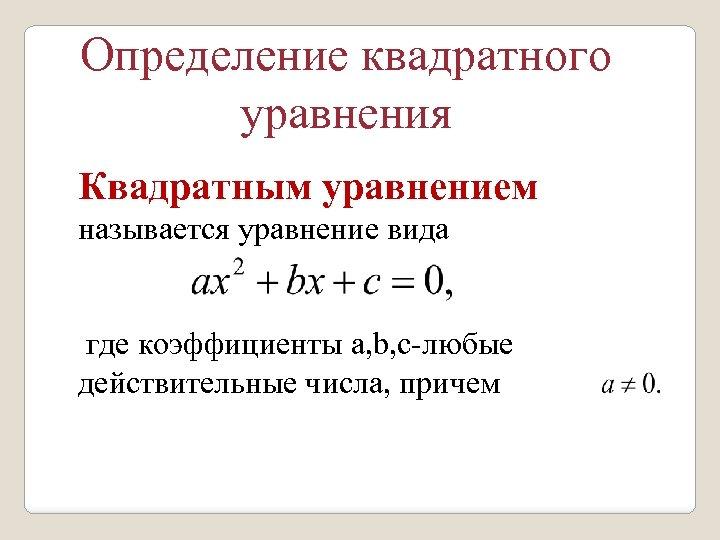 Определение квадратного уравнения Квадратным уравнением называется уравнение вида где коэффициенты a, b, c-любые действительные