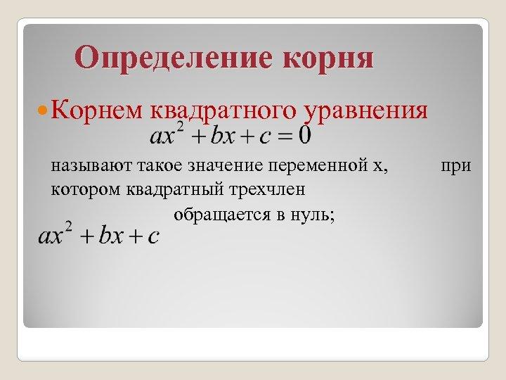 Определение корня Корнем квадратного уравнения называют такое значение переменной х, котором квадратный трехчлен обращается
