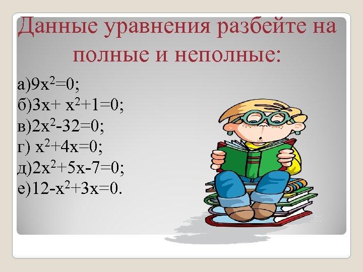 Данные уравнения разбейте на полные и неполные: a)9 х2=0; б)3 x+ x 2+1=0; в)2