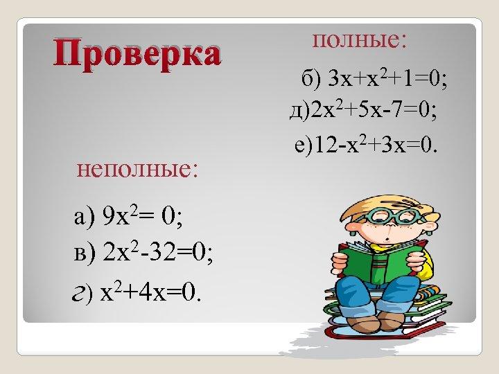 Проверка неполные: а) 9 х2= 0; в) 2 х2 -32=0; г) х2+4 х=0. полные: