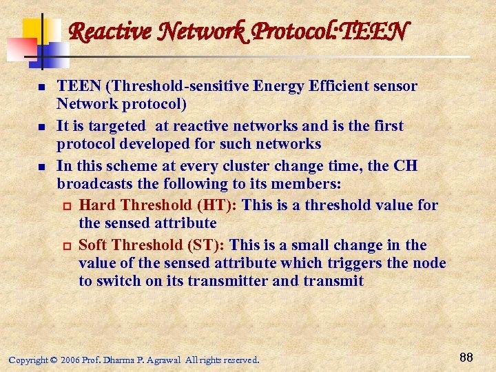 Reactive Network Protocol: TEEN n n n TEEN (Threshold-sensitive Energy Efficient sensor Network protocol)