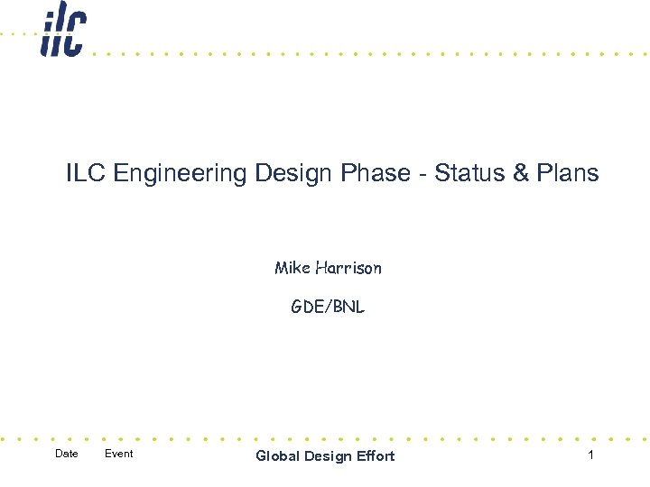 ILC Engineering Design Phase - Status & Plans Mike Harrison GDE/BNL Date Event Global