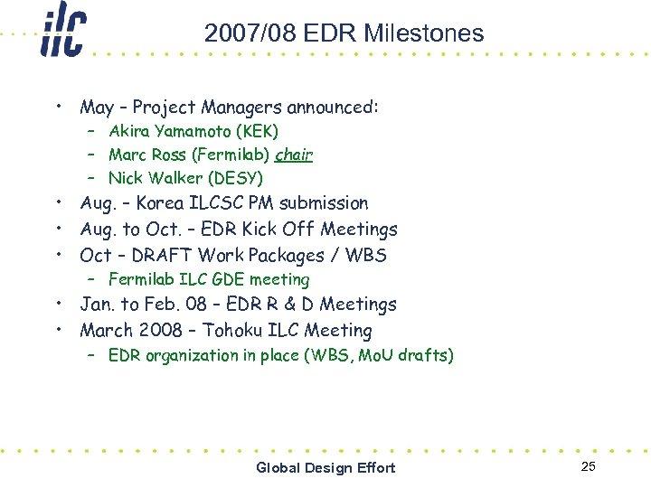 2007/08 EDR Milestones • May – Project Managers announced: – Akira Yamamoto (KEK) –