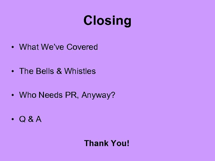 Closing • What We've Covered • The Bells & Whistles • Who Needs PR,