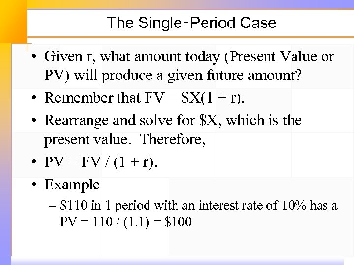 The Single‑Period Case • Given r, what amount today (Present Value or PV) will