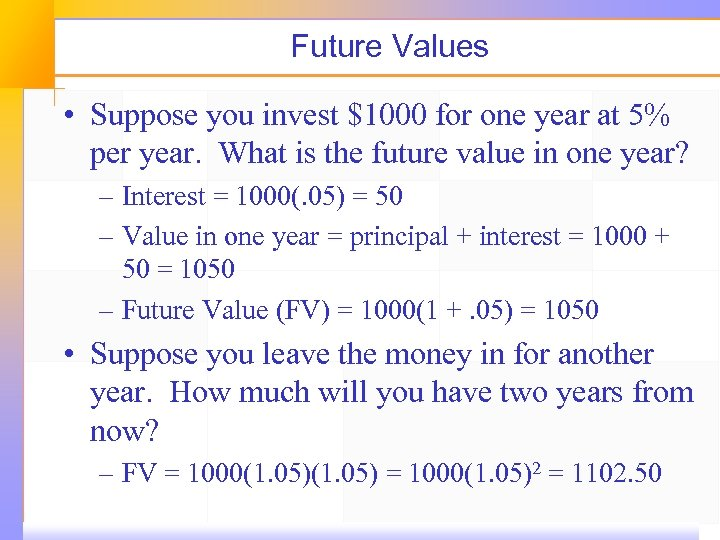 Future Values • Suppose you invest $1000 for one year at 5% per year.