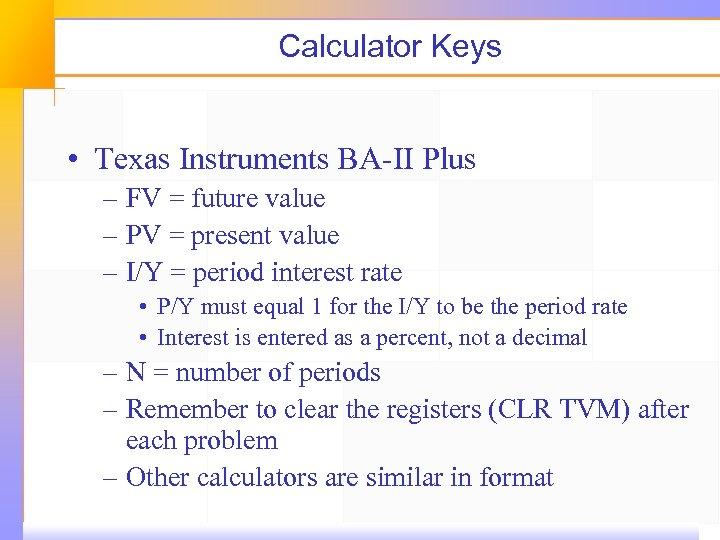 Calculator Keys • Texas Instruments BA-II Plus – FV = future value – PV