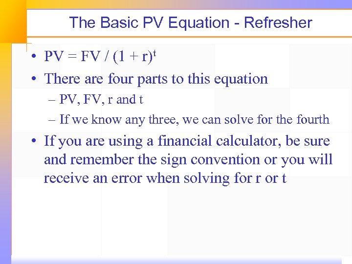 The Basic PV Equation - Refresher • PV = FV / (1 + r)t