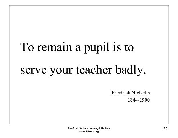 To remain a pupil is to serve your teacher badly. Friedrich Nietzche 1844 -1900