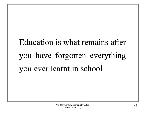 Education is what remains after you have forgotten everything you ever learnt in school