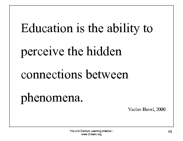 Education is the ability to perceive the hidden connections between phenomena. Vaclav Havel, 2000