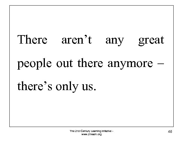 There aren't any great people out there anymore – there's only us. The 21
