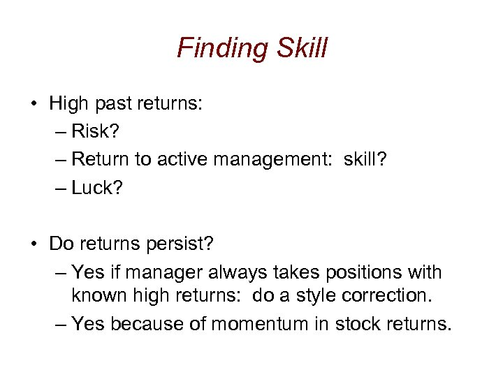 Finding Skill • High past returns: – Risk? – Return to active management: skill?