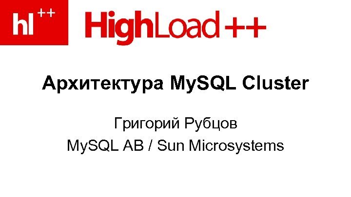 Архитектура My. SQL Cluster Григорий Рубцов My. SQL AB / Sun Microsystems