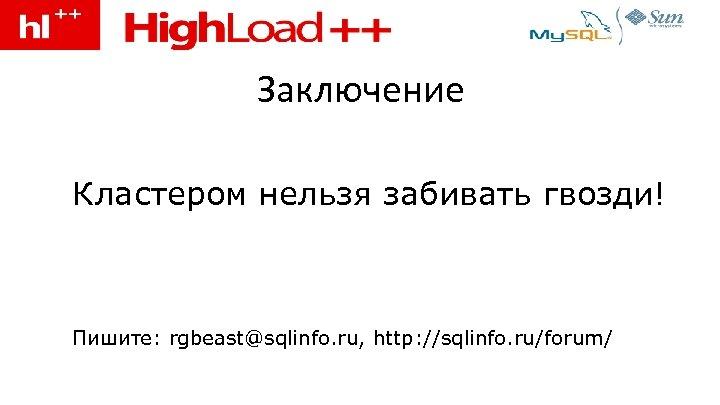Заключение • Кластером нельзя забивать гвозди! • Пишите: rgbeast@sqlinfo. ru, http: //sqlinfo. ru/forum/