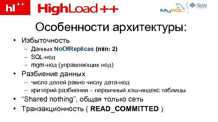 Особенности архитектуры: • Избыточность – Данных No. Of. Replicas (min: 2) – SQL-нод –