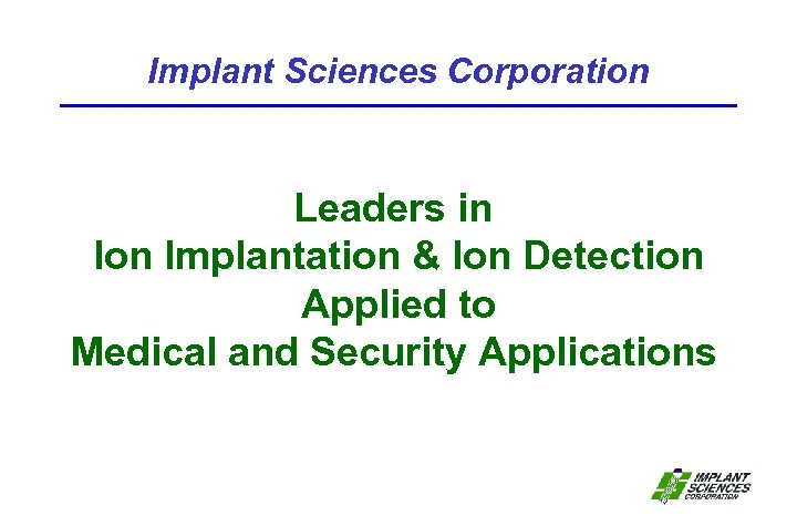Implant Sciences Corporation Leaders in Ion Implantation & Ion Detection Applied to Medical and