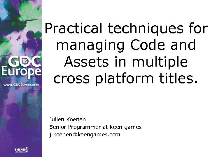 Practical techniques for managing Code and Assets in multiple cross platform titles. Julien Koenen