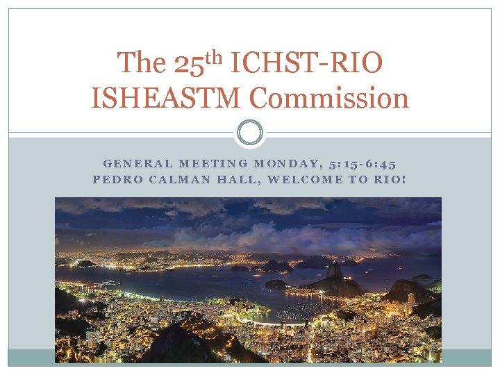 th 25 The ICHST-RIO ISHEASTM Commission GENERAL MEETING MONDAY, 5: 15 -6: 45 PEDRO