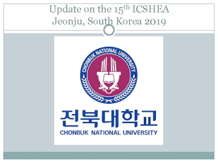 Update on the 15 th ICSHEA Jeonju, South Korea 2019