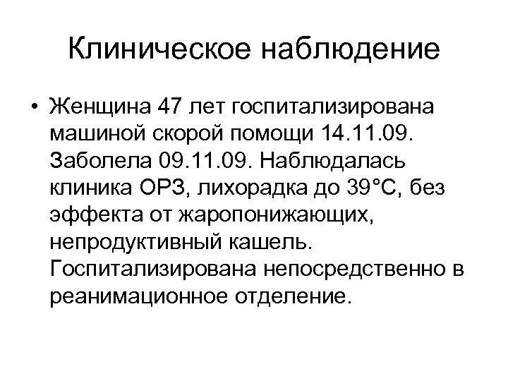 Клиническое наблюдение • Женщина 47 лет госпитализирована машиной скорой помощи 14. 11. 09. Заболела