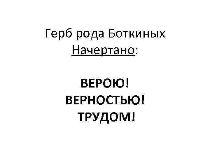 Герб рода Боткиных Начертано: ВЕРОЮ! ВЕРНОСТЬЮ! ТРУДОМ!