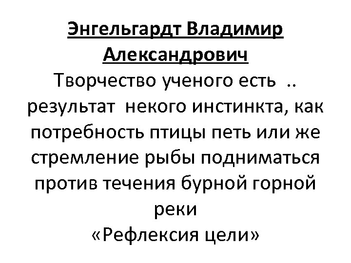 Энгельгардт Владимир Александрович Творчество ученого есть. . результат некого инстинкта, как потребность птицы петь