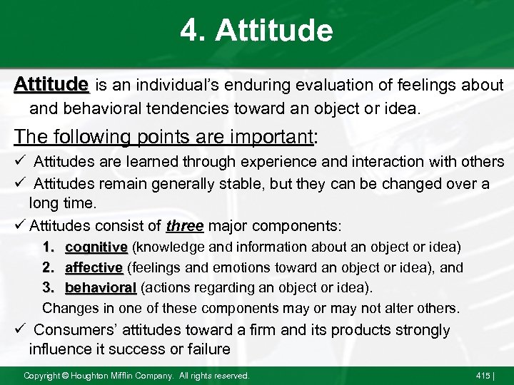 4. Attitude is an individual's enduring evaluation of feelings about and behavioral tendencies toward