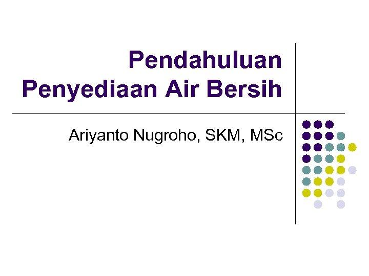 Pendahuluan Penyediaan Air Bersih Ariyanto Nugroho, SKM, MSc