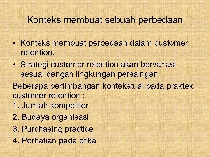 Konteks membuat sebuah perbedaan • Konteks membuat perbedaan dalam customer retention. • Strategi customer