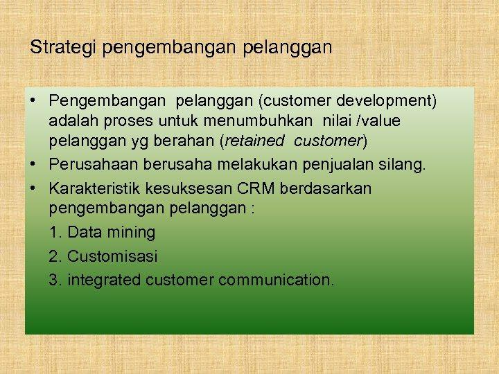 Strategi pengembangan pelanggan • Pengembangan pelanggan (customer development) adalah proses untuk menumbuhkan nilai /value