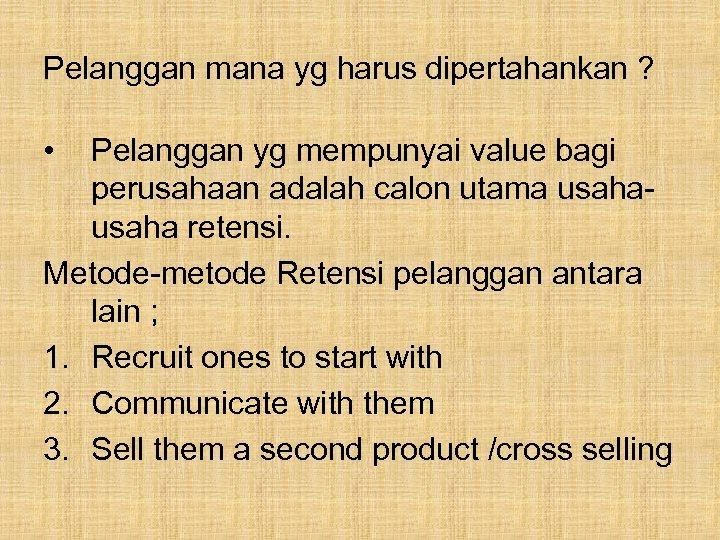 Pelanggan mana yg harus dipertahankan ? • Pelanggan yg mempunyai value bagi perusahaan adalah