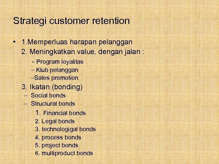 Strategi customer retention • 1. Memperluas harapan pelanggan 2. Meningkatkan value, dengan jalan :