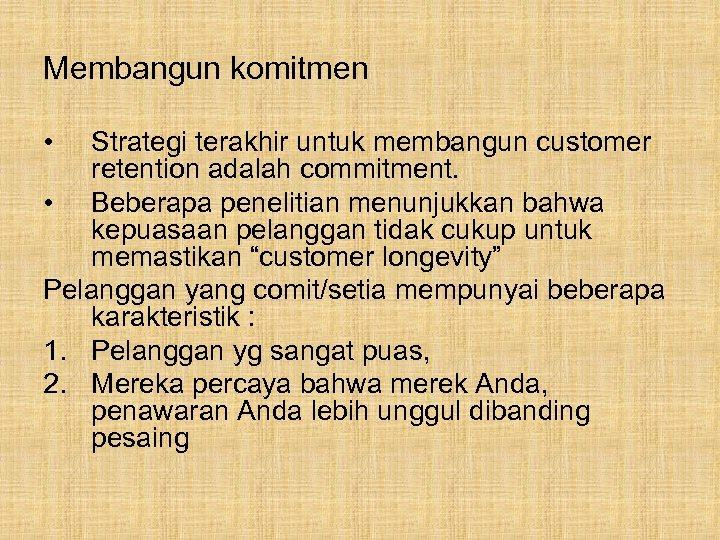 Membangun komitmen • Strategi terakhir untuk membangun customer retention adalah commitment. • Beberapa penelitian