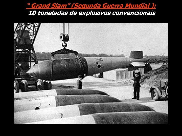""" Grand Slam"" (Segunda Guerra Mundial ): 10 toneladas de explosivos convencionais"